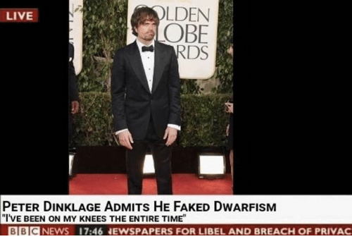 Live, Peter Dinklage, and Time: OLDEN  OBE  LIVE  PETER DINKLAGE ADMITs HE FAKED DWARFISM  I'VE BEEN ON MY KNEES THE ENTIRE TIME  BBCNEWS  17:46 EWSPAPERS FOR LIBEL AND BREACH OF PRIVAC