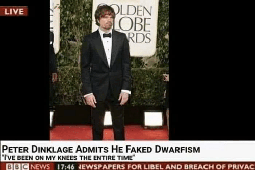 Peter Dinklage: OLDEN  OBE  LIVE  PETER DINKLAGE ADMITs HE FAKED DWARFISM  I'VE BEEN ON MY KNEES THE ENTIRE TIME  BBICNEWS 17:46 NEWSPAPERS FOR LIBEL AND BREACH OF PRIVAC