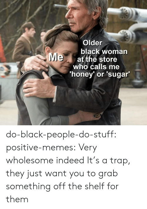Memes, Trap, and Tumblr: Older  black woman  Meat the store  who calls me  'honey' or 'sugar' do-black-people-do-stuff:  positive-memes: Very wholesome indeed It's a trap, they just want you to grab something off the shelf for them