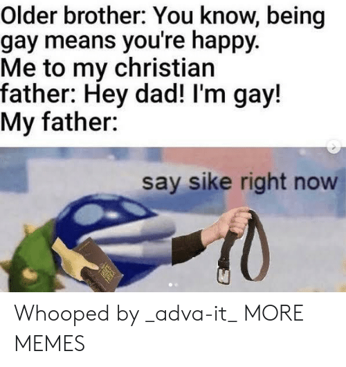 Whooped: Older brother: You know, being  gay means you're happy.  Me to my christian  father: Hey dad! I'm gay!  My father:  say sike right now Whooped by _adva-it_ MORE MEMES
