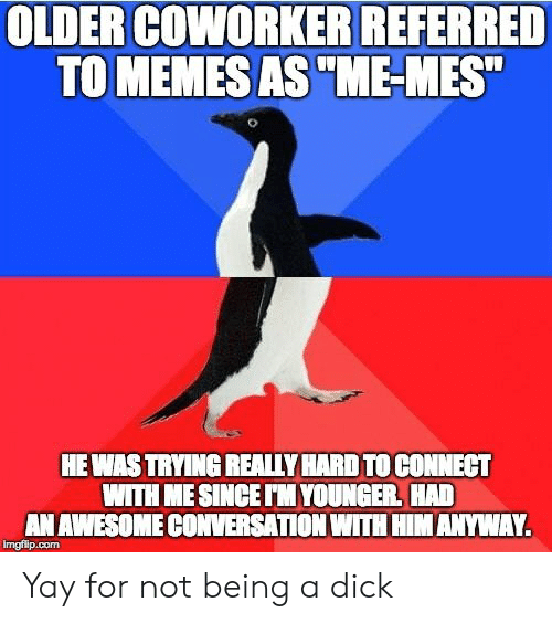 """Dick, Awesome, and Com: OLDER COWORKER REFERRED  TO MEMESAS""""ME-MES""""  HEWASTRYING REALLY HARD TO CONNECT  WITH MESINCE TM YOUNGER HAD  AN AWESOME CONVERSATION WITH HIM ANYWAY.  imgflip.com Yay for not being a dick"""