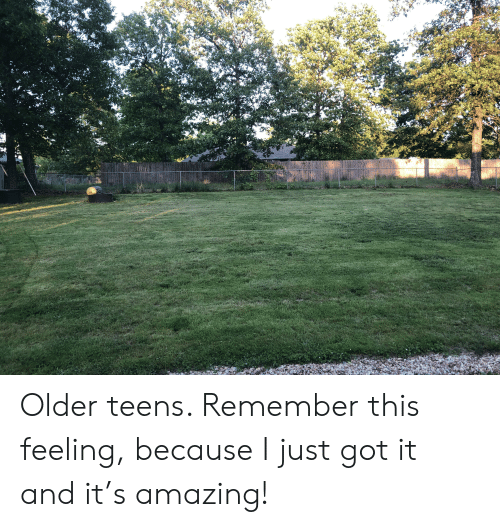 Amazing, Got, and Remember: Older teens. Remember this feeling, because I just got it and it's amazing!