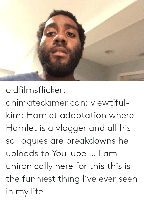 vlogger: oldfilmsflicker: animatedamerican:  viewtiful-kim: Hamlet adaptation where Hamlet is a vlogger and all his soliloquies are breakdowns he uploads to YouTube … I am unironically here for this  this is the funniest thing I've ever seen in my life