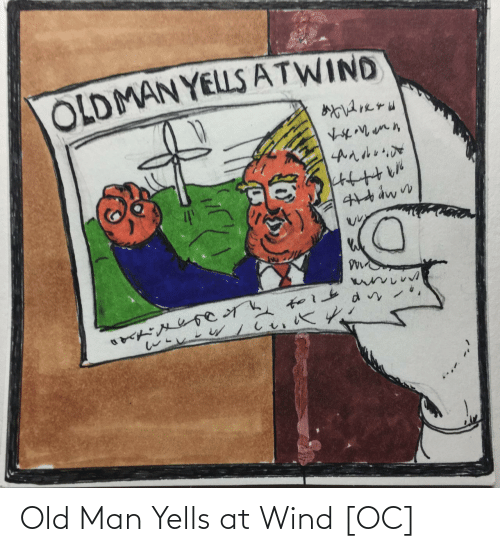 old man: OLDMAN YELLS ATWIND Old Man Yells at Wind [OC]