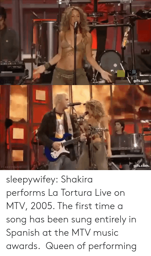 Shakira: OLI  gifs.com  leep ywaew   gifs.com  $leepywifey sleepywifey:  Shakira performs La Tortura Live on MTV, 2005. The first time a song has been sung entirely in Spanish at the MTV music awards.   Queen of performing
