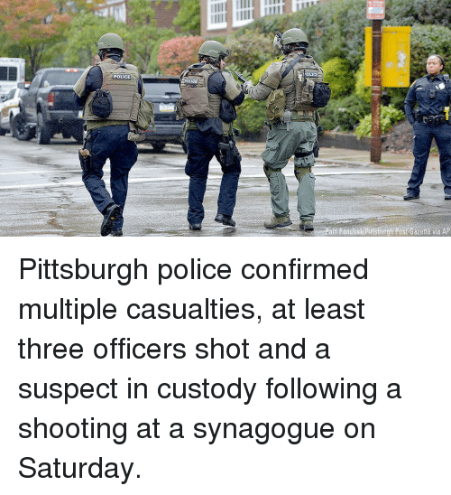Gazette: OLICE  POLICE  Post Gazette via AP Pittsburgh police confirmed multiple casualties, at least three officers shot and a suspect in custody following a shooting at a synagogue on Saturday.