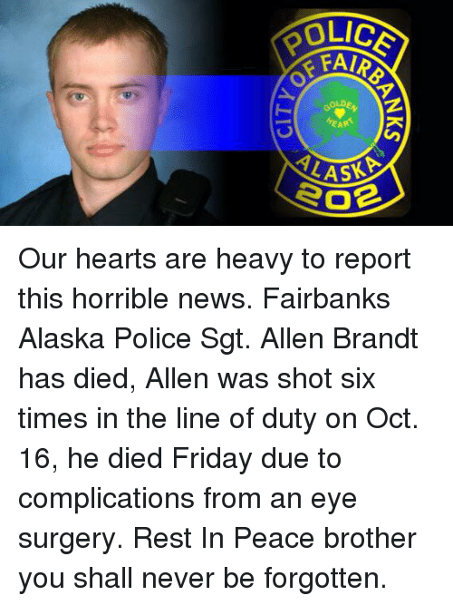 Friday, Memes, and News: OLICE  SEARS  ALAP Our hearts are heavy to report this horrible news.  Fairbanks Alaska Police Sgt. Allen Brandt has died, Allen was shot six times in the line of duty on Oct. 16, he died Friday due to complications from an eye surgery. Rest In Peace brother you shall never be forgotten.
