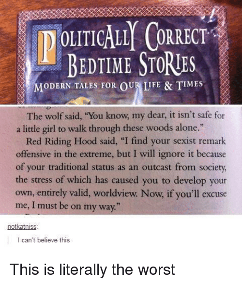 """Being Alone, Life, and The Worst: OLIICALLY CORRECT  BEDTIME STORUE  IODERN TALES FOR OU LIFE & TIME  The wolf said, """"You know, my dear, it isn't safe for  a little girl to walk through these woods alone.""""  Red Riding Hood said, """"I find your sexist remark  offensive in the extreme, but I will ignore it because  of your traditional status as an outcast from society  the stress of which has caused you to develop your  own, entirely valid, worldview. Now, if you'll excuse  me, I must be on my way  notkatniss  I can't believe this"""