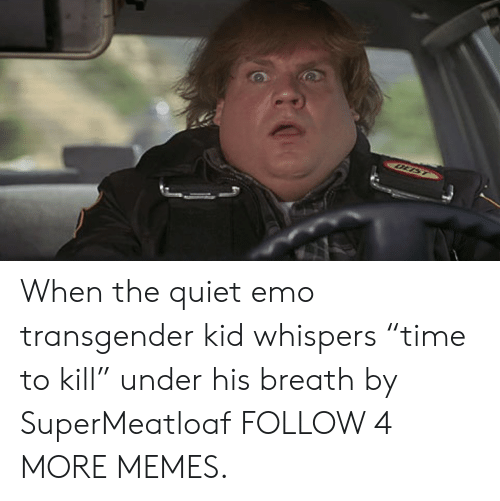 """Time To Kill: OLIST When the quiet emo transgender kid whispers """"time to kill"""" under his breath by SuperMeatloaf FOLLOW 4 MORE MEMES."""