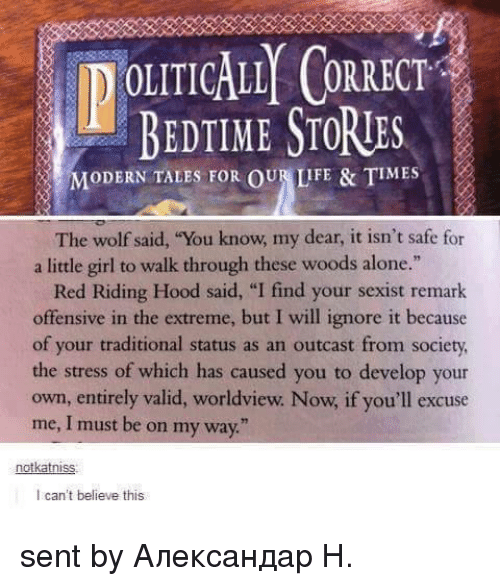 """I Find Your: OLITICALL CORRECT  BEDTIME STORIES  MODERN TALES FOR OUR LIFE & TIMES  The wolf said, """"You know, my dear, it isn't safe for  a little girl to walk through these woods alone.""""  Red Riding Hood said, """"I find your sexist remark  offensive in the extreme, but I will ignore it because  of your traditional status as an outcast from society,  the stress of which has caused you to develop your  own, entirely valid, worldview. Now, if you'll excuse  me, I must be on my way.  notkatniss:  I can't believe this sent by Александар Н."""