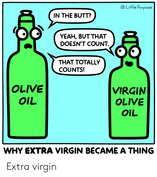 Butt, Virgin, and Yeah: OLittle Porpoise  IN THE BUTT?  YEAH, BUT THAT  DOESN'T COUNT  THAT TOTALLY  COUNTS!  OLIVE  VIRGIN  OLIVE  OIL  OIL  WHY EXTRA VIRGIN BECAME A THING Extra virgin
