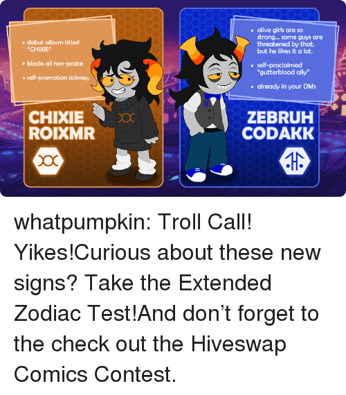 "Girls, Target, and Troll: olive girls are so  strong... some guys are  threatened by that,  but he likes it a lot  debut album titled  ""CHIXIE""  blocks all non-praise  self-promotion sickness  self-proclaimed  gutterblood ally""  already in your DMs  CHIXIE  ROIXMR  ZEBRUH  CODAKK whatpumpkin:  Troll Call! Yikes!Curious about these new signs? Take the Extended Zodiac Test!And don't forget to the check out the Hiveswap Comics Contest."