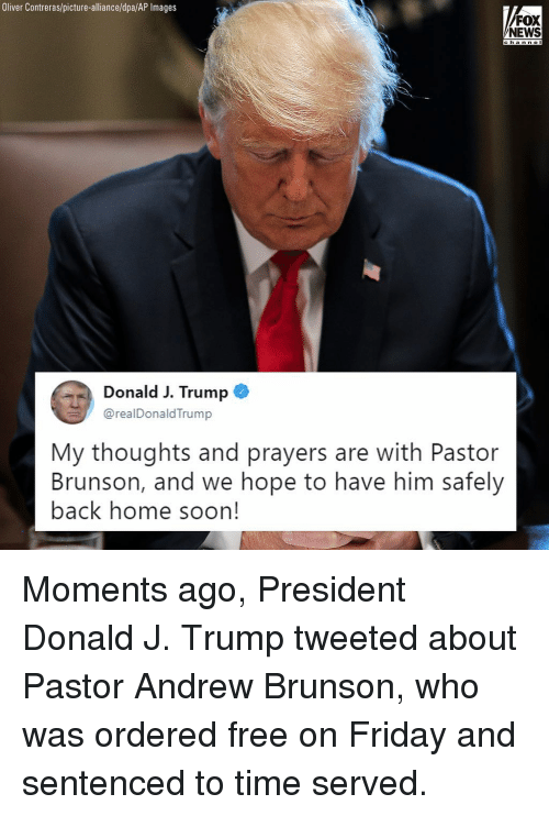 Friday, Memes, and News: Oliver Contreras/picture-alliance/dpa/AP Images  FOX  NEWS  chan n O  Donald J. Trump  @realDonaldTrump  My thoughts and prayers are with Pastor  Brunson, and we hope to have him safely  back home soon! Moments ago, President Donald J. Trump tweeted about Pastor Andrew Brunson, who was ordered free on Friday and sentenced to time served.