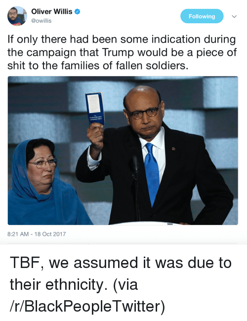 Blackpeopletwitter, Shit, and Soldiers: Oliver Willis  @owillis  Following  If only there had been some indication during  the campaign that Trump would be a piece of  shit to the families of fallen soldiers  UMTED STATES  CONSTITUTION  8:21 AM-18 Oct 2017 <p>TBF, we assumed it was due to their ethnicity. (via /r/BlackPeopleTwitter)</p>