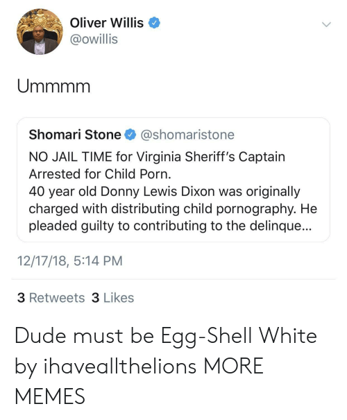 willis: Oliver Willis  @owillis  Shomari Stone @shomaristone  NO JAIL TIME for Virginia Sheriff's Captain  Arrested for Child Porn  40 year old Donny Lewis Dixon was originally  charged with distributing child pornography. He  pleaded guilty to contributing to the delinque...  12/17/18, 5:14 PM  3 Retweets 3 Likes Dude must be Egg-Shell White by ihaveallthelions MORE MEMES
