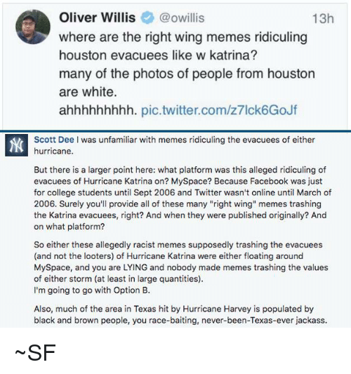 """Racist Memes: Oliver Willis@owillis  where are the right wing memes ridiculing  houston evacuees like w katrina?  many of the photos of people from houston  are white.  ahhhhhhhhh. pic.twitter.com/z7lck6GoJf  13h  Scott Dee I was unfamiliar with memes ridiculing the evacuees of either  hurricane.  But there is a larger point here: what platform was this alleged ridiculing of  evacuees of Hurricane Katrina on? MySpace? Because Facebook was just  for college students until Sept 2006 and Twitter wasn't online until March of  2006. Surely you'll provide all of these many """"right wing memes trashing  the Katrina evacuees, right? And when they were published originally? And  on what platform?  So either these allegedly racist memes supposedly trashing the evacuees  (and not the looters) of Hurricane Katrina were either floating around  MySpace, and you are LYING and nobody made memes trashing the values  of either storm (at least in large quantities)  I'm going to go with Option B.  Also, much of the area in Texas hit by Hurricane Harvey is populated by  black and brown people, you race-baiting, never-been-Texas-ever jackass ~SF"""