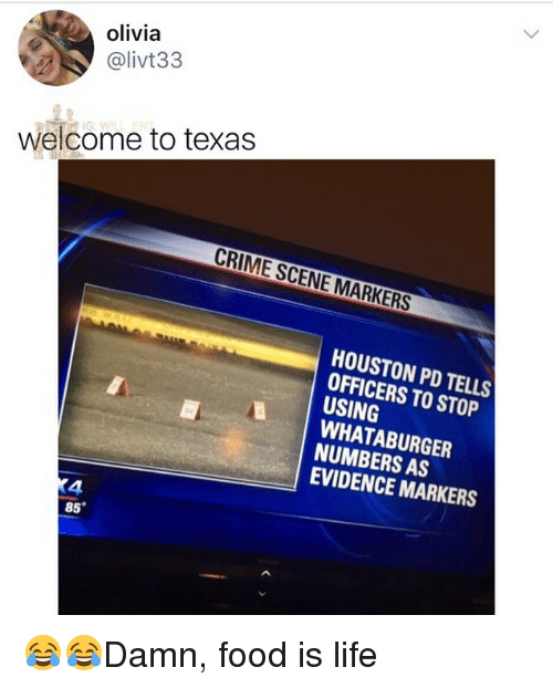 Whataburger: olivia  @livt33  welcome to texas  CRIME SCENE MARKERS  HOUSTON PD TELLS  OFFICERS TO STOP  USING  WHATABURGER  NUMBERS AS  EVIDENCE MARKERS  4  85° 😂😂Damn, food is life