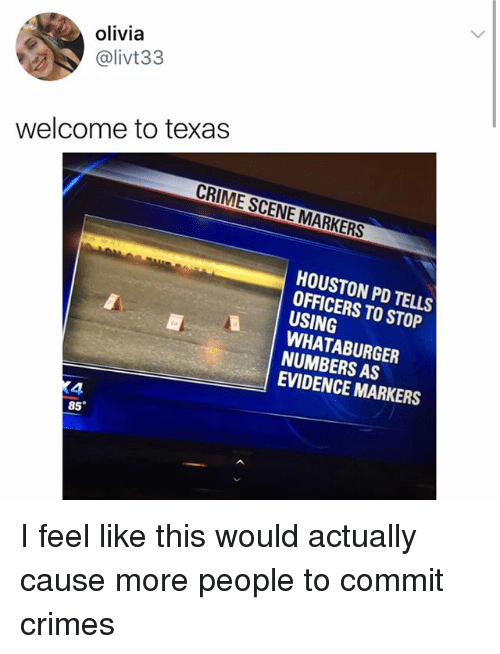 Whataburger: olivia  @livt33  welcome to texas  CRIME SCENE MARKERS  HOUSTON PD TELLS  OFFICERS TO STOP  USING  WHATABURGER  NUMBERS AS  EVIDENCE MARKERS  4  85 I feel like this would actually cause more people to commit crimes