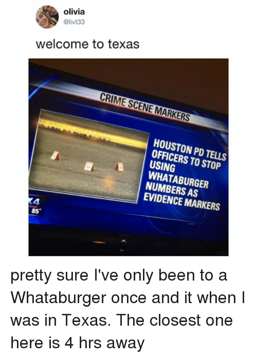 Whataburger: olivia  @livt33  welcome to texas  CRIME SCENE MARKERS  HOUSTON PD TELLS  OFFICERS TO STOP  USING  WHATABURGER  NUMBERS AS  EVIDENCE MARKERS  4  85 pretty sure I've only been to a Whataburger once and it when I was in Texas. The closest one here is 4 hrs away