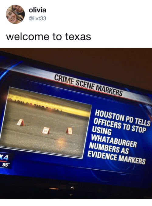 Crime, Whataburger, and Houston: olivia  @livt33  welcome to texas   CRIME SCENE MARKERS  HOUSTON PD TELLS  OFFICERS TO STOP  USING  WHATABURGER  NUMBERS AS  EVIDENCE MARKERS  4  85°