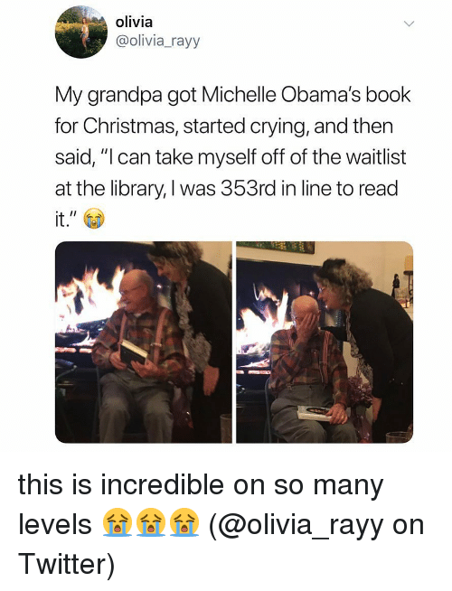 "Christmas, Crying, and Memes: olivia  @olivia_rayy  My grandpa got Michelle Obama's book  for Christmas, started crying, and then  said, ""l can take myself off of the waitlist  at the library, I was 353rd in line to read  it. this is incredible on so many levels 😭😭😭 (@olivia_rayy on Twitter)"