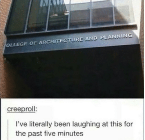 Been, Architecture, and Five: OLLEGE OF ARCHITECTURE AND PLANNING  creeproll  I've literally been laughing at this for  the past five minutes