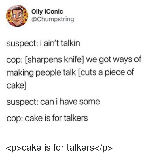 Cake, Iconic, and Got: Olly iConic  @Chumpstring  suspect: i ain't talkin  cop: [sharpens knife] we got ways of  making people talk [cuts a piece of  cake]  suspect: can i have some  cop: cake is for talkers <p>cake is for talkers</p>