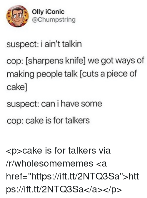 "Piece Of Cake: Olly iConic  @Chumpstring  suspect: i ain't talkin  cop: [sharpens knife] we got ways of  making people talk [cuts a piece of  cake]  suspect: can i have some  cop: cake is for talkers <p>cake is for talkers via /r/wholesomememes <a href=""https://ift.tt/2NTQ3Sa"">https://ift.tt/2NTQ3Sa</a></p>"