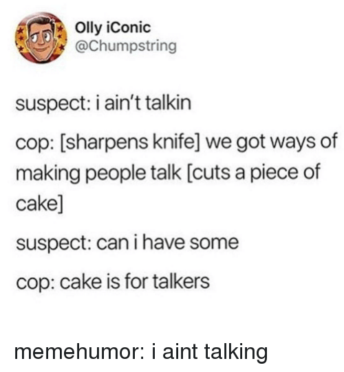 Piece Of Cake: Olly iConic  @Chumpstring  suspect: i ain't talkin  cop: [sharpens knife] we got ways of  making people talk [cuts a piece of  cake]  suspect: can i have some  cop: cake is for talkers memehumor:  i aint talking
