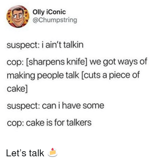 Piece Of Cake: Olly iConic  @Chumpstring  suspect: i ain't talkin  cop: [sharpens knife] we got ways of  making people talk [cuts a piece of  cake]  suspect: can i have some  cop: cake is for talkers Let's talk 🍰