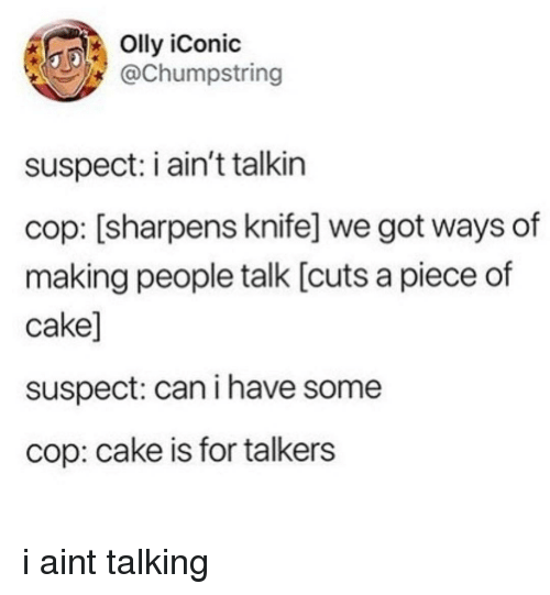 Piece Of Cake: Olly iConic  @Chumpstring  suspect: i ain't talkin  cop: [sharpens knife] we got ways of  making people talk [cuts a piece of  cake]  suspect: can i have some  cop: cake is for talkers i aint talking