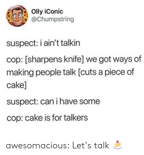 Piece Of Cake: Olly iConic  @Chumpstring  suspect: i ain't talkin  cop: [sharpens knife] we got ways of  making people talk [cuts a piece of  cake]  suspect: can i have some  cop: cake is for talkers awesomacious:  Let's talk 🍰