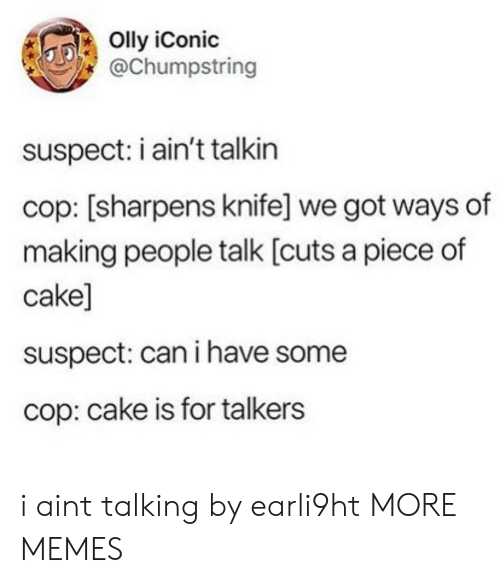 Piece Of Cake: Olly iConic  @Chumpstring  suspect: i ain't talkin  cop: [sharpens knife] we got ways of  making people talk [cuts a piece of  cake]  suspect: can i have some  cop: cake is for talkers i aint talking by earli9ht MORE MEMES