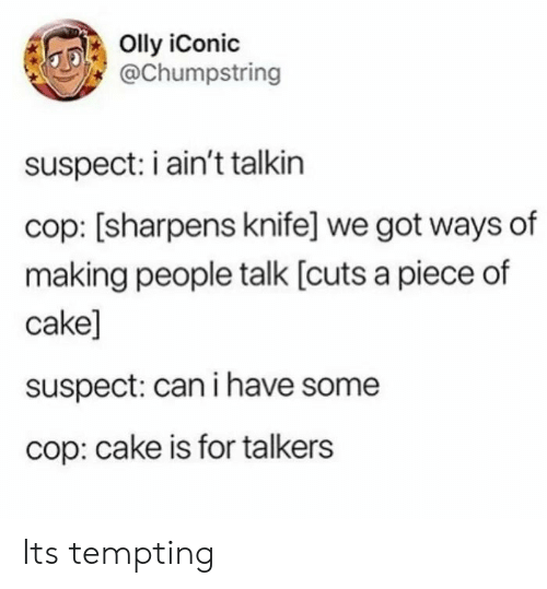 Piece Of Cake: Olly iConic  @Chumpstring  suspect: i ain't talkin  cop: [sharpens knife] we got ways of  making people talk [cuts a piece of  cake]  suspect: can i have some  cop: cake is for talkers Its tempting