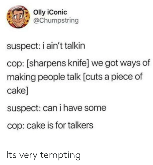 Piece Of Cake: Olly iConic  @Chumpstring  suspect: i ain't talkin  cop: [sharpens knife] we got ways of  making people talk [cuts a piece of  cake]  suspect: can i have some  cop: cake is for talkers Its very tempting