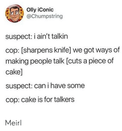 cop: Olly iConic  @Chumpstring  suspect: i ain't talkin  cop: [sharpens knife] we got ways of  making people talk [cuts a piece of  cake]  suspect: can i have some  cop: cake is for talkers Meirl