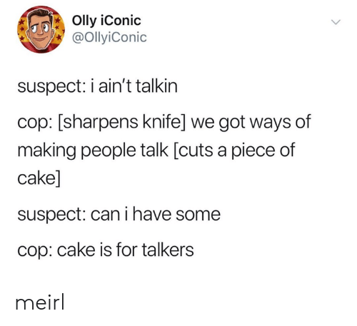 Piece Of Cake: Olly iConic  @OllyiConic  suspect: iain't talkin  cop: [sharpens knife] we got ways of  making people talk [cuts a piece of  cake]  suspect: can i have some  cop: cake is for talkers meirl