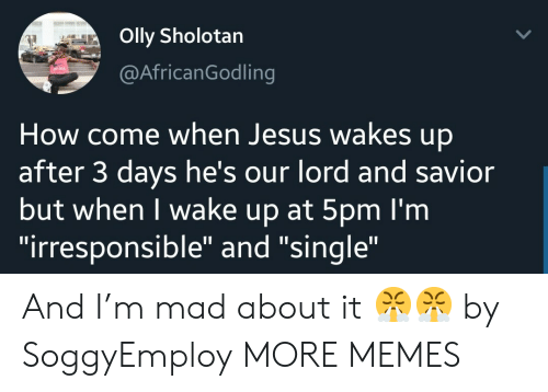 "Dank, Jesus, and Memes: Olly Sholotan  @AfricanGodling  How come when Jesus wakes up  after 3 days he's our lord and savior  but when I wake up at 5pm I'm  ""irresponsible"" and ""single"" And I'm mad about it 😤😤 by SoggyEmploy MORE MEMES"