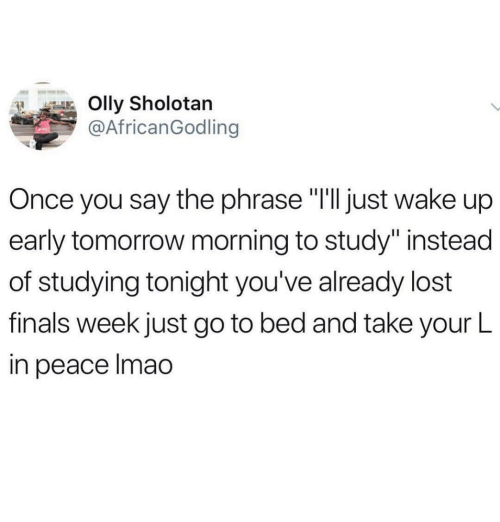 "Finals, Lost, and Tomorrow: Olly Sholotan  @AfricanGodling  Once you say the phrase ""I'lljust wake up  early tomorrow morning to study"" instead  of studying tonight you've already lost  finals week just go to bed and take your L  in peace Imao"