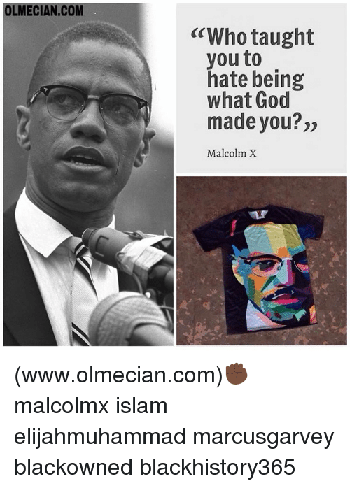 """Malcolm X, Memes, and 🤖: OLMECIAN.COM  """"Who taught  you to  hate being  what God  made you?""""  Malcolm X (www.olmecian.com)✊🏿 malcolmx islam elijahmuhammad marcusgarvey blackowned blackhistory365"""