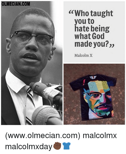 """Taughting: OLMECIAN.COM  """"Who taught  you to  hate being  what God  made you?""""  Malcolm X (www.olmecian.com) malcolmx malcolmxday✊🏿👕"""