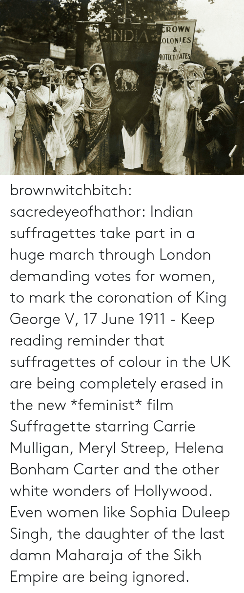 Empire, Tumblr, and Blog: OLONIES  ROTECTORATES  It brownwitchbitch:  sacredeyeofhathor:  Indian suffragettes take part in a huge march through London demanding votes for women, to mark the coronation of King George V, 17 June 1911 - Keep reading  reminder that suffragettes of colour in the UK are being completely erased in the new *feminist* film Suffragette starring Carrie Mulligan, Meryl Streep, Helena Bonham Carter and the other white wonders of Hollywood. Even women like Sophia Duleep Singh, the daughter of the last damn Maharaja of the Sikh Empire are being ignored.