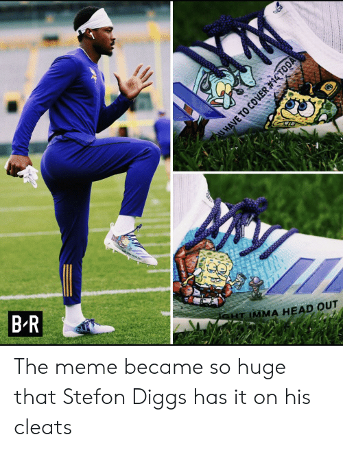 Stefon: olt wa HEAD Our  SHT IMMA HEAD OUT  B R  UHAVE TO COVER The meme became so huge that Stefon Diggs has it on his cleats