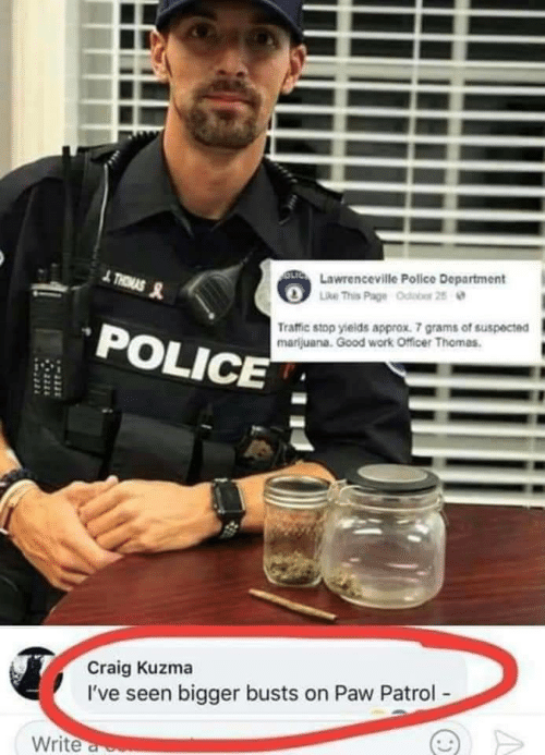 Craig: OLTC Lawrenceville Police Department  Like This Page Odobor 25  THRMAS  Traffic stop yields approx. 7 grams of suspected  marijuana. Good work Officer Thomas.  POLICE  Craig Kuzma  I've seen bigger busts on Paw Patrol-  Write a