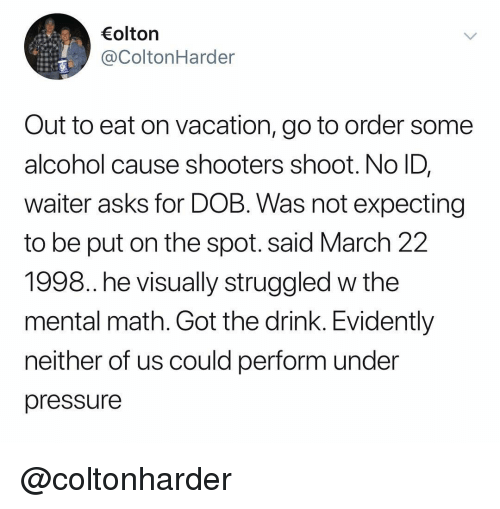 evidently: olton  @ColtonHarder  Out to eat on vacation, go to order some  alcohol cause shooters shoot. No ID,  waiter asks for DOB. Was not expecting  to be put on the spot. said March 22  1998. he visually struggled w the  mental math. Got the drink. Evidently  neither of us could perform under  pressure @coltonharder