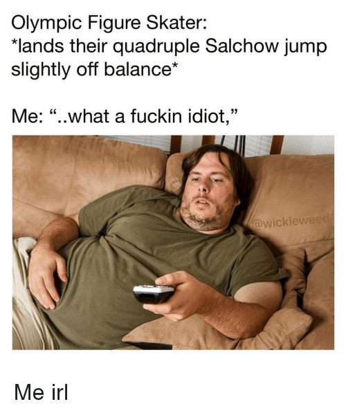 """quadruple: Olympic Figure Skater:  lands their quadruple Salchow jump  slightly off balance*  Me: """"..what a fuckin idiot,""""  wicklew Me irl"""