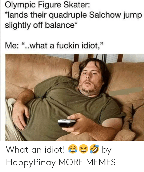"""olympic: Olympic Figure Skater:  """"lands their quadruple Salchow jump  slightly off balance*  Me: """"..what a fuckin idiot,"""" What an idiot! 😂😆🤣 by HappyPinay MORE MEMES"""