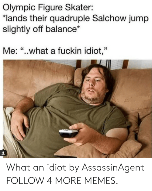"""quadruple: Olympic Figure Skater:  """"lands their quadruple Salchow jump  slightly off balance*  Me: """"..what a fuckin idiot,"""" What an idiot by AssassinAgent FOLLOW 4 MORE MEMES."""