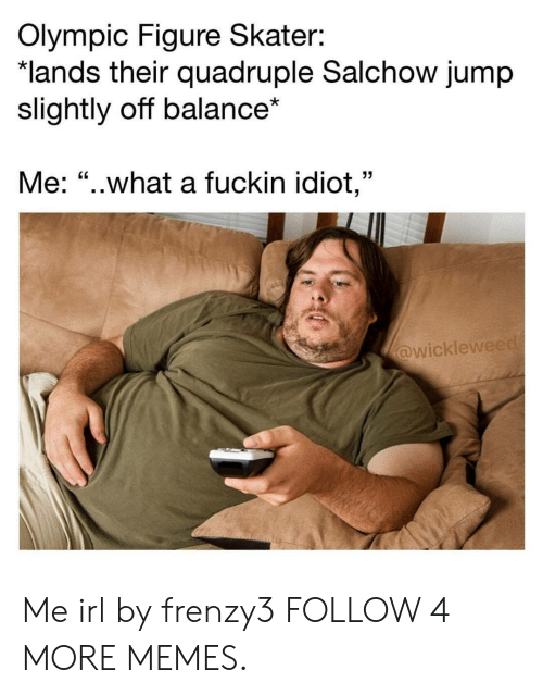 """quadruple: Olympic Figure Skater:  *lands their quadruple Salchow jump  slightly off balance*  Me: """"..what a fuckin idiot,""""  @wickleweed Me irl by frenzy3 FOLLOW 4 MORE MEMES."""