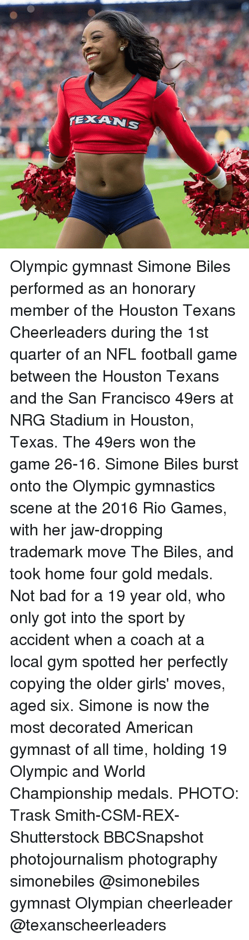 San Francisco 49ers, Bad, and Football: Olympic gymnast Simone Biles performed as an honorary member of the Houston Texans Cheerleaders during the 1st quarter of an NFL football game between the Houston Texans and the San Francisco 49ers at NRG Stadium in Houston, Texas. The 49ers won the game 26-16. Simone Biles burst onto the Olympic gymnastics scene at the 2016 Rio Games, with her jaw-dropping trademark move The Biles, and took home four gold medals. Not bad for a 19 year old, who only got into the sport by accident when a coach at a local gym spotted her perfectly copying the older girls' moves, aged six. Simone is now the most decorated American gymnast of all time, holding 19 Olympic and World Championship medals. PHOTO: Trask Smith-CSM-REX-Shutterstock BBCSnapshot photojournalism photography simonebiles @simonebiles gymnast Olympian cheerleader @texanscheerleaders